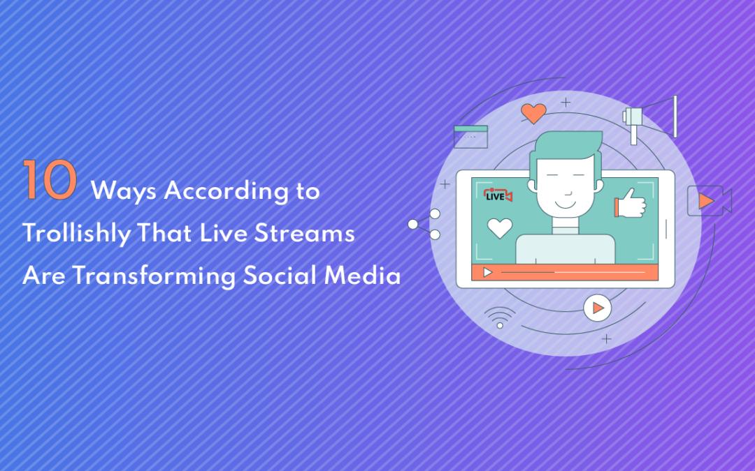 10 Ways According to Trollishly That Live Streams Are Transforming Social Media