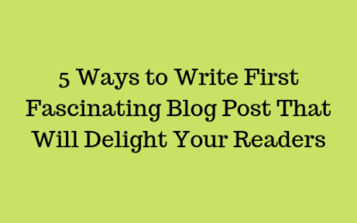 5 Ways to Write First Fascinating Blog Post That Will Delight Your Readers